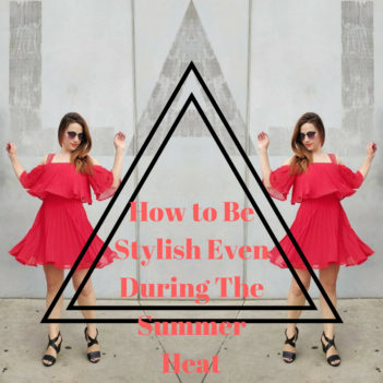 How to Be Stylish Even During The Summer Heat
