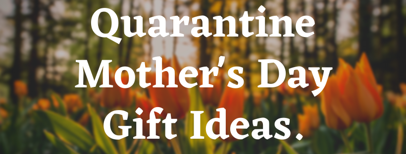 Quarantine Mother's Day Gift Ideas